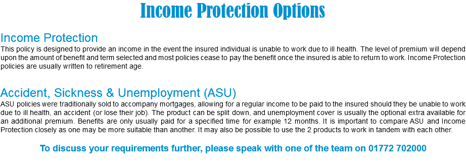Income Protection Options Income Protection This policy is designed to provide an income in the event the insured individual is unable to work due to ill health. The level of premium will depend upon the amount of benefit and term selected and most policies cease to pay the benefit once the insured is able to return to work. Income Protection policies are usually written to retirement age. Accident, Sickness & Unemployment (ASU) ASU policies were traditionally sold to accompany mortgages, allowing for a regular income to be paid to the insured should they be unable to work due to ill health, an accident (or lose their job). The product can be split down, and unemployment cover is usually the optional extra available for an additional premium. Benefits are only usually paid for a specified time for example 12 months. It is important to compare ASU and Income Protection closely as one may be more suitable than another. It may also be possible to use the 2 products to work in tandem with each other. To discuss your requirements further, please speak with one of the team on 01772 702000