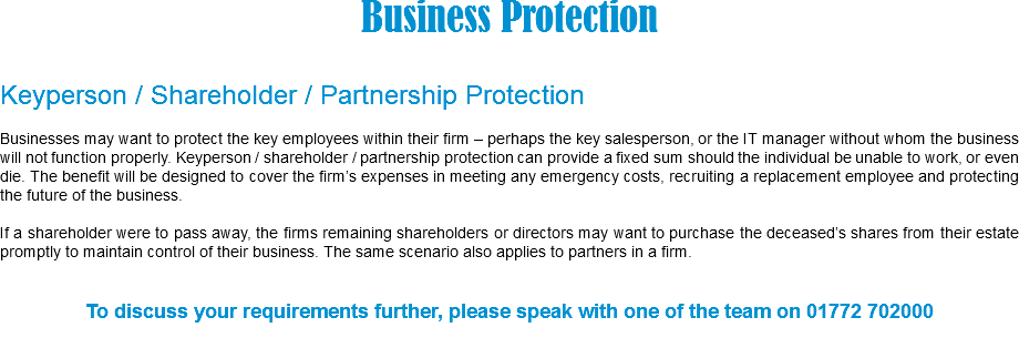 Business Protection Keyperson / Shareholder / Partnership Protection Businesses may want to protect the key employees within their firm – perhaps the key salesperson, or the IT manager without whom the business will not function properly. Keyperson / shareholder / partnership protection can provide a fixed sum should the individual be unable to work, or even die. The benefit will be designed to cover the firm's expenses in meeting any emergency costs, recruiting a replacement employee and protecting the future of the business. If a shareholder were to pass away, the firms remaining shareholders or directors may want to purchase the deceased's shares from their estate promptly to maintain control of their business. The same scenario also applies to partners in a firm. To discuss your requirements further, please speak with one of the team on 01772 702000